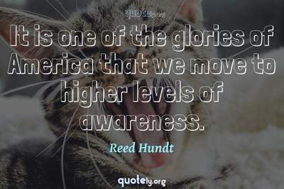 Photo Quote of It is one of the glories of America that we move to higher levels of awareness.