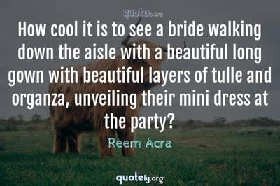 Photo Quote of How cool it is to see a bride walking down the aisle with a beautiful long gown with beautiful layers of tulle and organza, unveiling their mini dress at the party?