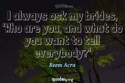 Photo Quote of I always ask my brides, 'Who are you, and what do you want to tell everybody?'