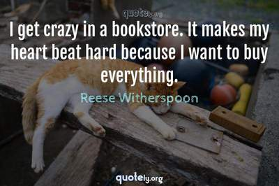 Photo Quote of I get crazy in a bookstore. It makes my heart beat hard because I want to buy everything.