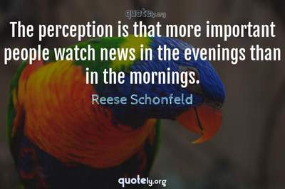 Photo Quote of The perception is that more important people watch news in the evenings than in the mornings.