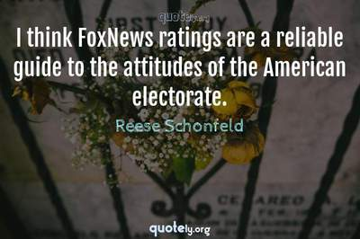 Photo Quote of I think FoxNews ratings are a reliable guide to the attitudes of the American electorate.