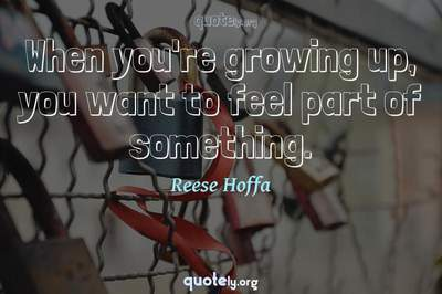 Photo Quote of When you're growing up, you want to feel part of something.