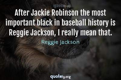 Photo Quote of After Jackie Robinson the most important black in baseball history is Reggie Jackson, I really mean that.