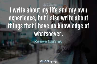 Photo Quote of I write about my life and my own experience, but I also write about things that I have no knowledge of whatsoever.