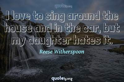 Photo Quote of I love to sing around the house and in the car, but my daughter hates it.