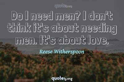 Photo Quote of Do I need men? I don't think it's about needing men. It's about love.