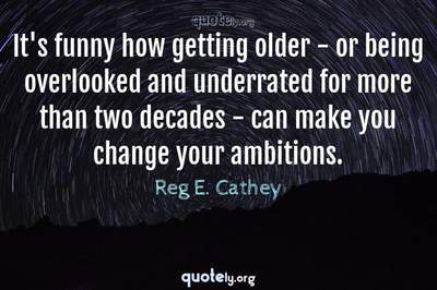 Photo Quote of It's funny how getting older - or being overlooked and underrated for more than two decades - can make you change your ambitions.