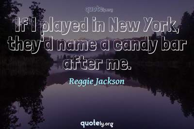 Photo Quote of If I played in New York, they'd name a candy bar after me.
