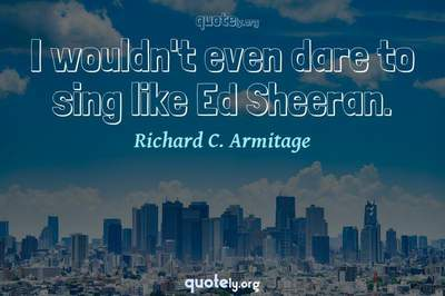 Photo Quote of I wouldn't even dare to sing like Ed Sheeran.