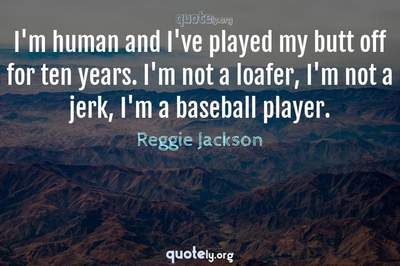 Photo Quote of I'm human and I've played my butt off for ten years. I'm not a loafer, I'm not a jerk, I'm a baseball player.