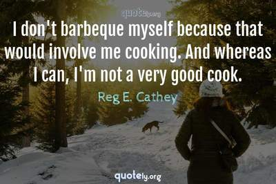 Photo Quote of I don't barbeque myself because that would involve me cooking. And whereas I can, I'm not a very good cook.