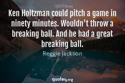 Photo Quote of Ken Holtzman could pitch a game in ninety minutes. Wouldn't throw a breaking ball. And he had a great breaking ball.