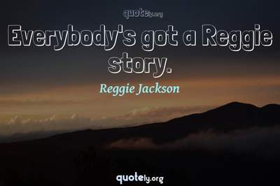 Photo Quote of Everybody's got a Reggie story.
