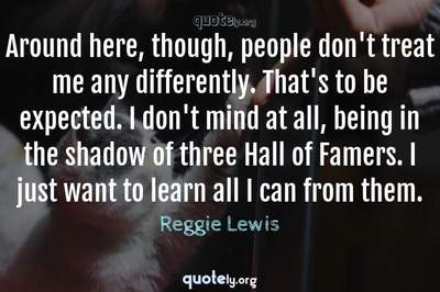 Photo Quote of Around here, though, people don't treat me any differently. That's to be expected. I don't mind at all, being in the shadow of three Hall of Famers. I just want to learn all I can from them.