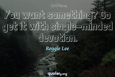 Photo Quote of You want something? Go get it with single-minded devotion.