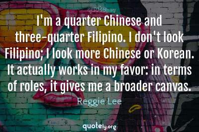 Photo Quote of I'm a quarter Chinese and three-quarter Filipino. I don't look Filipino; I look more Chinese or Korean. It actually works in my favor: in terms of roles, it gives me a broader canvas.