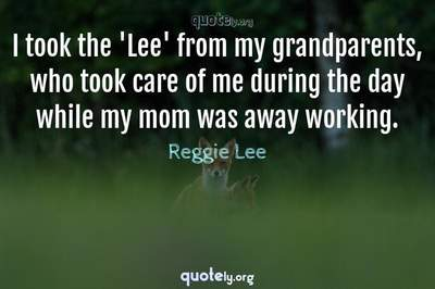 Photo Quote of I took the 'Lee' from my grandparents, who took care of me during the day while my mom was away working.