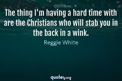 Photo Quote of The thing I'm having a hard time with are the Christians who will stab you in the back in a wink.