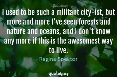 Photo Quote of I used to be such a militant city-ist, but more and more I've seen forests and nature and oceans, and I don't know any more if this is the awesomest way to live.