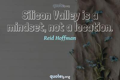 Photo Quote of Silicon Valley is a mindset, not a location.