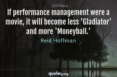 Photo Quote of If performance management were a movie, it will become less 'Gladiator' and more 'Moneyball.'