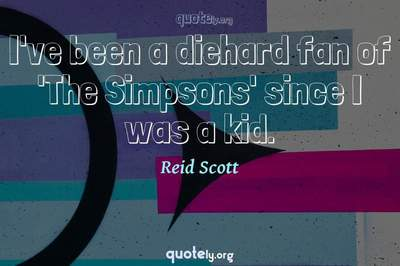 Photo Quote of I've been a diehard fan of 'The Simpsons' since I was a kid.