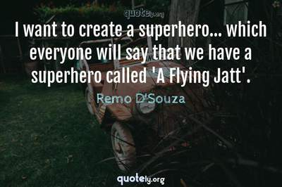 Photo Quote of I want to create a superhero... which everyone will say that we have a superhero called 'A Flying Jatt'.