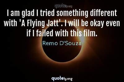 Photo Quote of I am glad I tried something different with 'A Flying Jatt'. I will be okay even if I failed with this film.