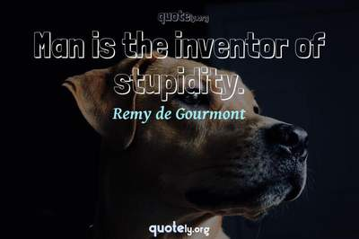 Photo Quote of Man is the inventor of stupidity.