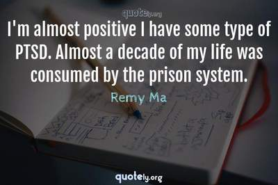 Photo Quote of I'm almost positive I have some type of PTSD. Almost a decade of my life was consumed by the prison system.