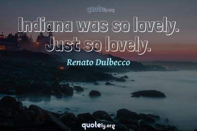 Photo Quote of Indiana was so lovely. Just so lovely.