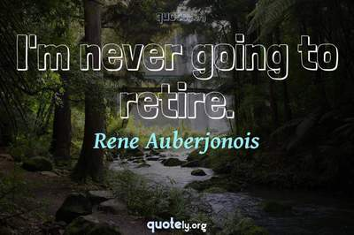 Photo Quote of I'm never going to retire.