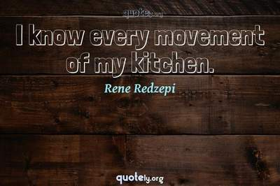 Photo Quote of I know every movement of my kitchen.