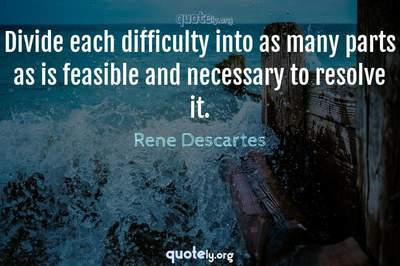Photo Quote of Divide each difficulty into as many parts as is feasible and necessary to resolve it.