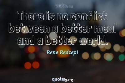Photo Quote of There is no conflict between a better meal and a better world.
