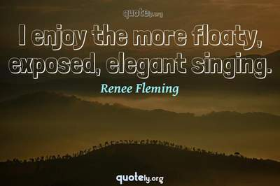 Photo Quote of I enjoy the more floaty, exposed, elegant singing.