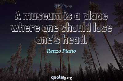 Photo Quote of A museum is a place where one should lose one's head.