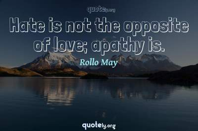 Photo Quote of Hate is not the opposite of love; apathy is.