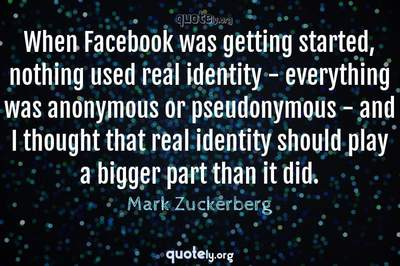 Photo Quote of When Facebook was getting started, nothing used real identity - everything was anonymous or pseudonymous - and I thought that real identity should play a bigger part than it did.