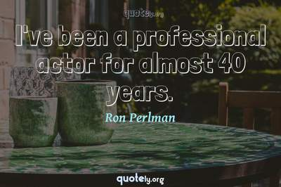Photo Quote of I've been a professional actor for almost 40 years.