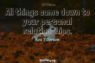 Photo Quote of All things come down to your personal relationships.
