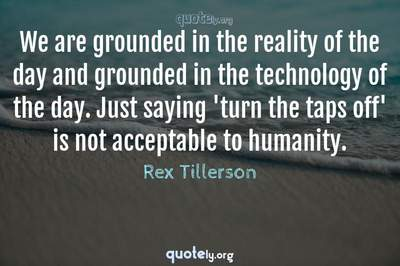 Photo Quote of We are grounded in the reality of the day and grounded in the technology of the day. Just saying 'turn the taps off' is not acceptable to humanity.