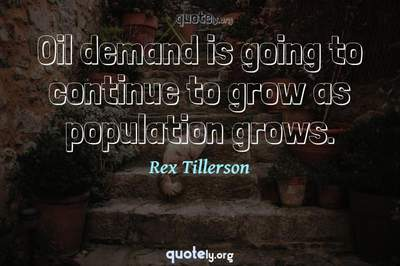 Photo Quote of Oil demand is going to continue to grow as population grows.