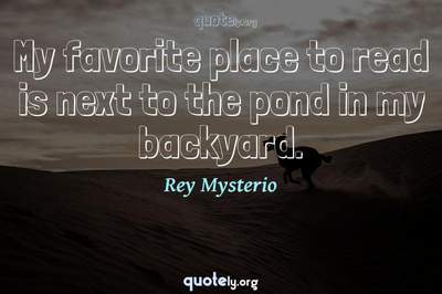 Photo Quote of My favorite place to read is next to the pond in my backyard.