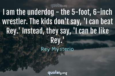Photo Quote of I am the underdog - the 5-foot, 6-inch wrestler. The kids don't say, 'I can beat Rey.' Instead, they say, 'I can be like Rey.'