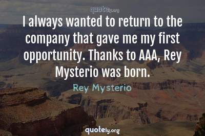 Photo Quote of I always wanted to return to the company that gave me my first opportunity. Thanks to AAA, Rey Mysterio was born.