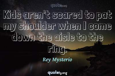 Photo Quote of Kids aren't scared to pat my shoulder when I come down the aisle to the ring.