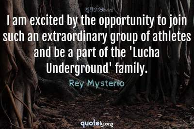 Photo Quote of I am excited by the opportunity to join such an extraordinary group of athletes and be a part of the 'Lucha Underground' family.