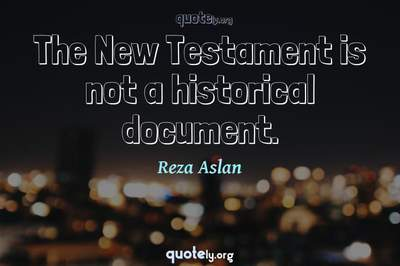 Photo Quote of The New Testament is not a historical document.